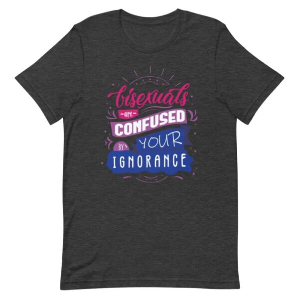 Bisexuals Are Confused By Your Ignorance LGBTQ Pride Tshirt