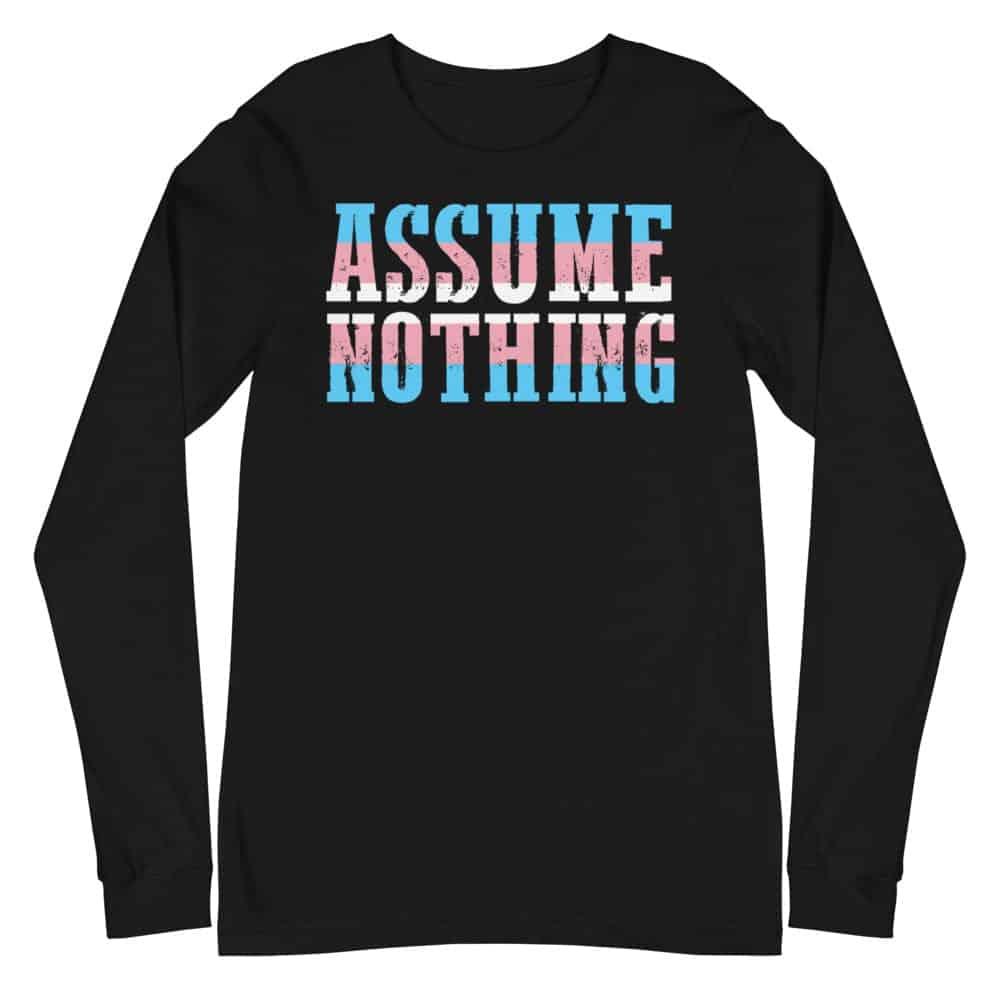 Assume Nothing Transgender Pride Long Sleeve Tshirt