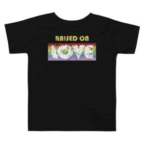 Raised on Love LGBTQ Gay Pride Toddler Tshirt