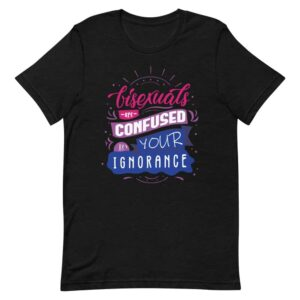 Bisexuals Are Confused By Your Ignorance Bi Pride Tshirt